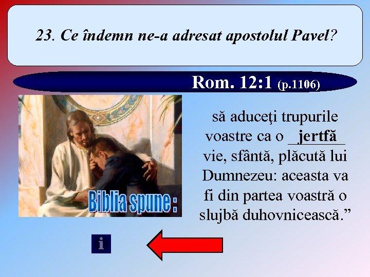 23. Ce îndemn ne-a adresat apostolul Pavel? Rom. 12: 1 (p. 1106) să aduceţi