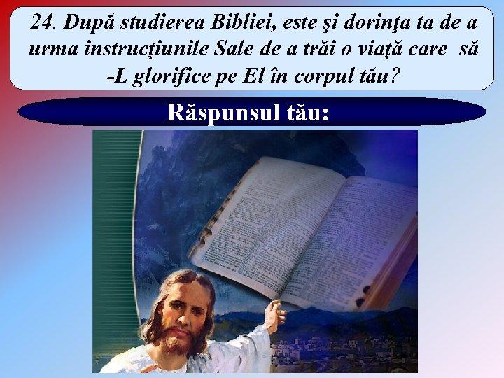 24. După studierea Bibliei, este şi dorinţa ta de a urma instrucţiunile Sale de
