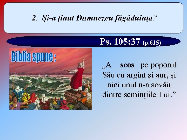 """2. Şi-a ţinut Dumnezeu făgăduinţa? Ps. 105: 37 (p. 615) scos """"A ______ pe"""