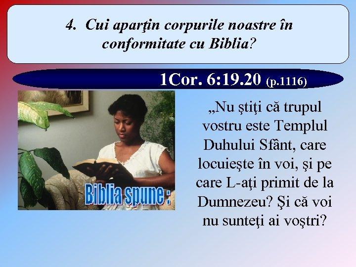 4. Cui aparţin corpurile noastre în conformitate cu Biblia? 1 Cor. 6: 19. 20