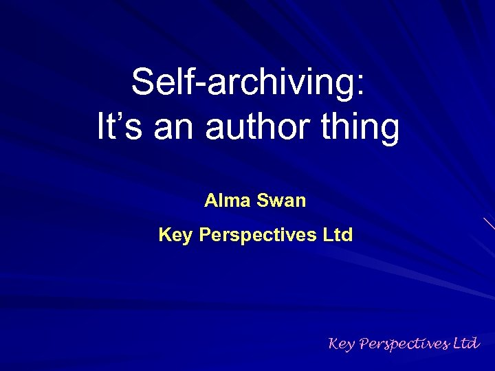 Self-archiving: It's an author thing Alma Swan Key Perspectives Ltd