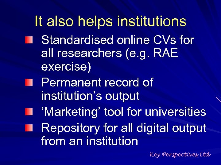 It also helps institutions Standardised online CVs for all researchers (e. g. RAE exercise)