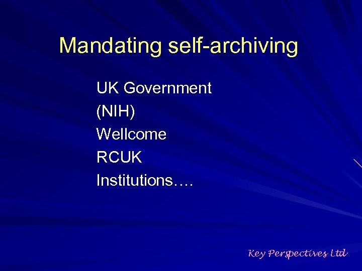 Mandating self-archiving UK Government (NIH) Wellcome RCUK Institutions…. Key Perspectives Ltd