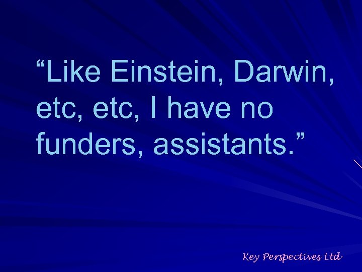 """""""Like Einstein, Darwin, etc, I have no funders, assistants. """" Key Perspectives Ltd"""