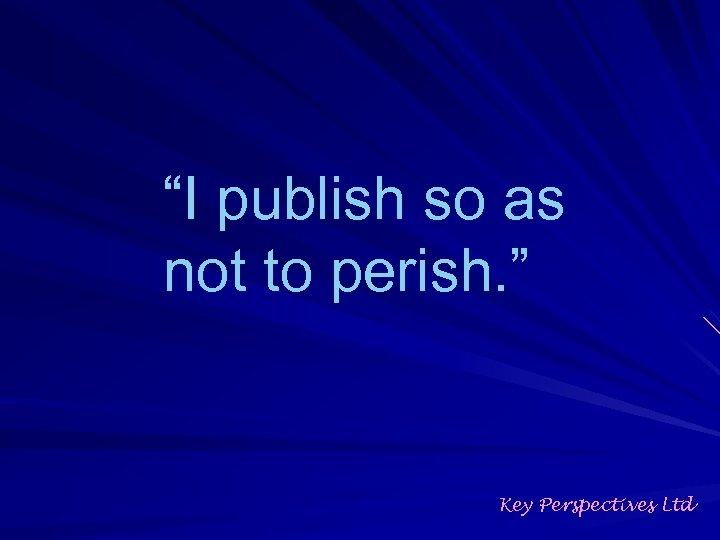 """""""I publish so as not to perish. """" Key Perspectives Ltd"""