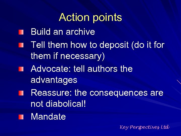Action points Build an archive Tell them how to deposit (do it for them