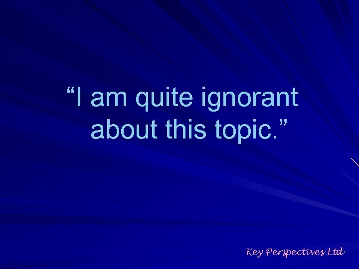 """""""I am quite ignorant about this topic. """" Key Perspectives Ltd"""