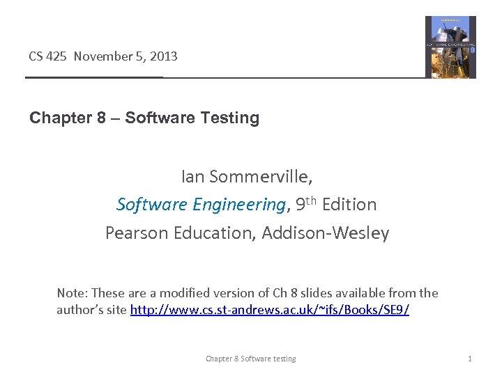 CS 425 November 5, 2013 Chapter 8 – Software Testing Ian Sommerville, Software Engineering,