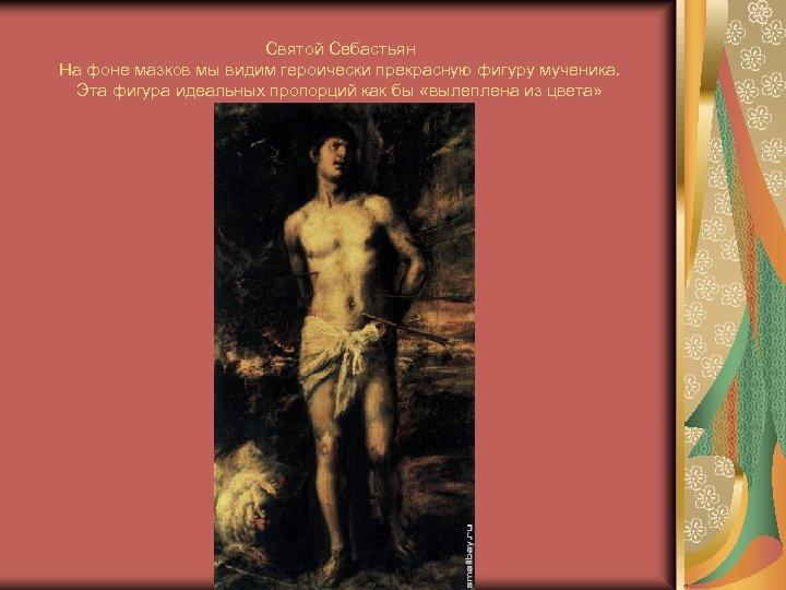 Святой Себастьян На фоне мазков мы видим героически прекрасную фигуру мученика. Эта фигура идеальных
