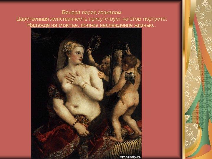 Венера перед зеркалом Царственная женственность присутствует на этом портрете. Надежда на счастье, полное наслаждение