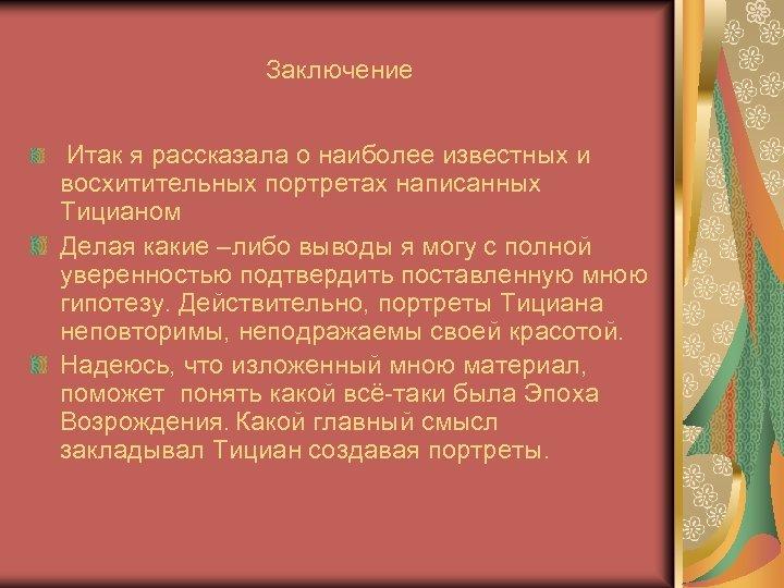 Заключение Итак я рассказала о наиболее известных и восхитительных портретах написанных Тицианом Делая какие