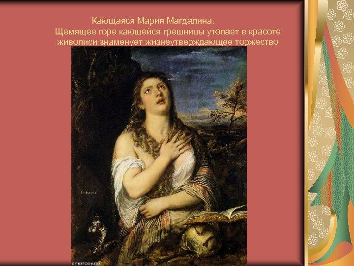 Кающаяся Мария Магдалина. Щемящее горе кающейся грешницы утопает в красоте живописи знаменует жизнеутверждающее торжество