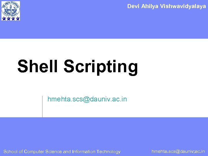 Devi Ahilya Vishwavidyalaya Shell Scripting hmehta. scs@dauniv. ac. in School of Computer Science and