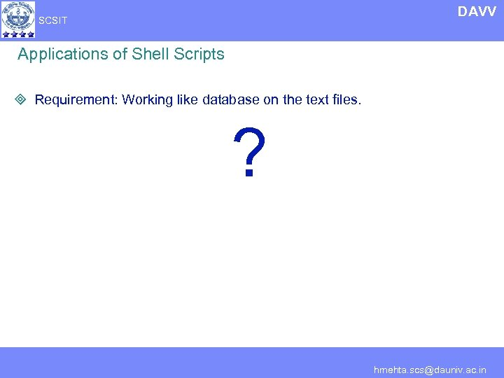 DAVV SCSIT Applications of Shell Scripts ³ Requirement: Working like database on the text