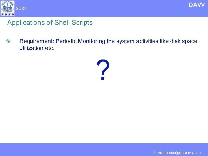 DAVV SCSIT Applications of Shell Scripts ³ Requirement: Periodic Monitoring the system activities like