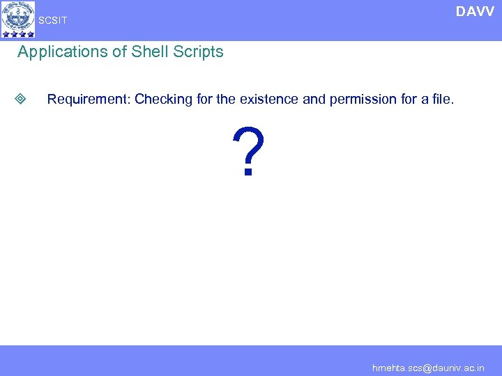 DAVV SCSIT Applications of Shell Scripts ³ Requirement: Checking for the existence and permission