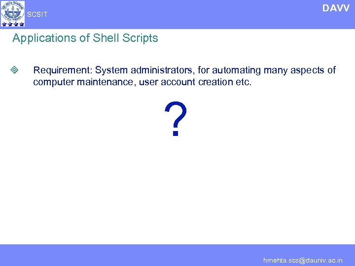 DAVV SCSIT Applications of Shell Scripts ³ Requirement: System administrators, for automating many aspects