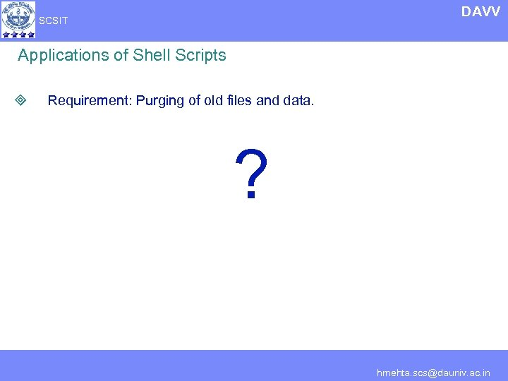 DAVV SCSIT Applications of Shell Scripts ³ Requirement: Purging of old files and data.
