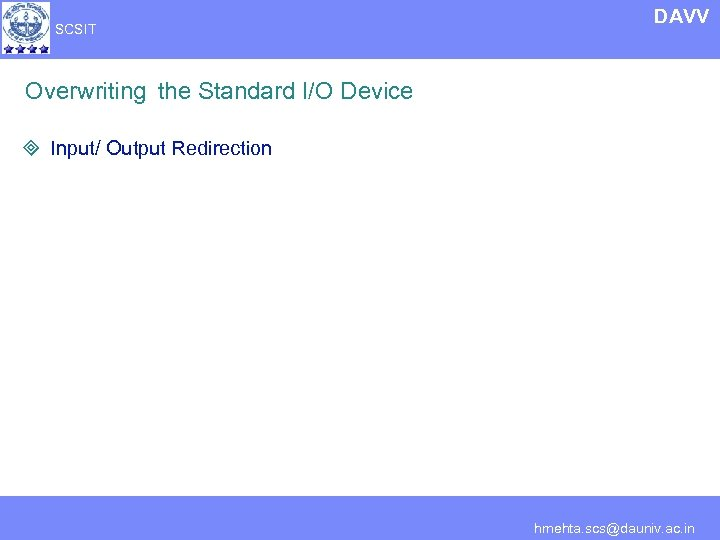 SCSIT DAVV Overwriting the Standard I/O Device ³ Input/ Output Redirection hmehta. scs@dauniv. ac.