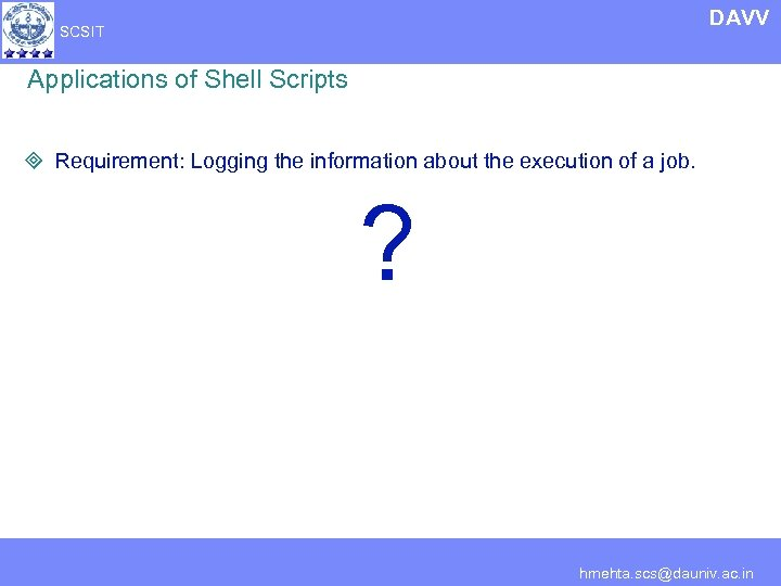 DAVV SCSIT Applications of Shell Scripts ³ Requirement: Logging the information about the execution
