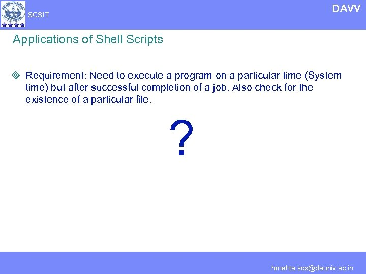 DAVV SCSIT Applications of Shell Scripts ³ Requirement: Need to execute a program on