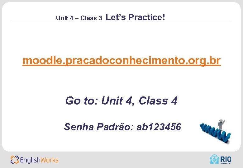 Unit 4 – Class 3 Let's Practice! moodle. pracadoconhecimento. org. br Go to: Unit