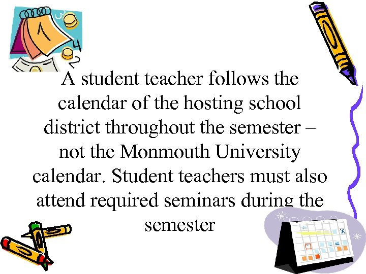 A student teacher follows the calendar of the hosting school district throughout the semester