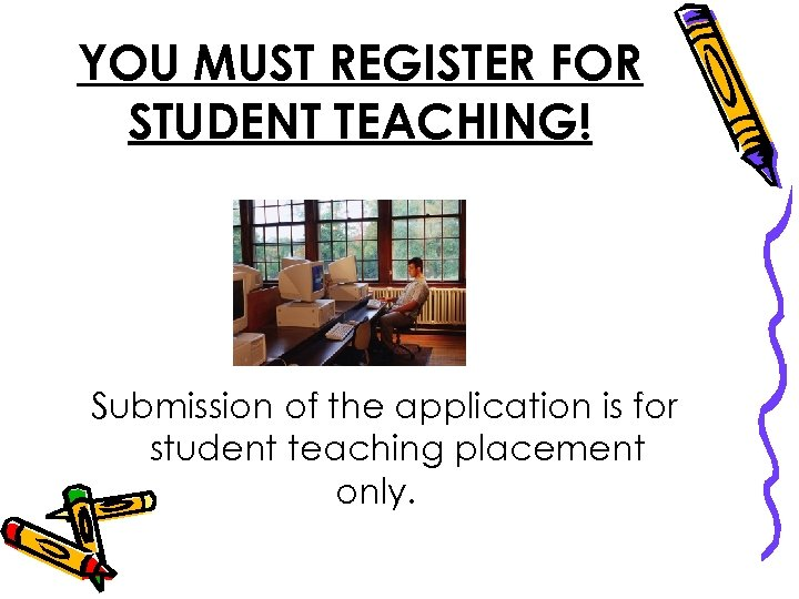 YOU MUST REGISTER FOR STUDENT TEACHING! Submission of the application is for student teaching