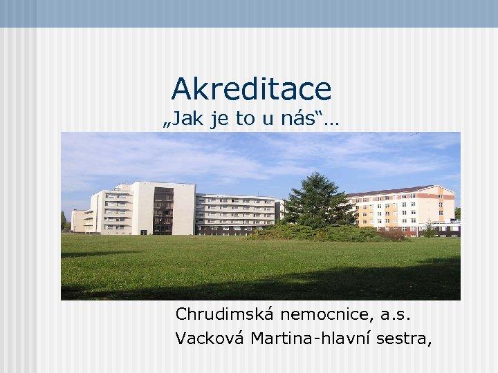 """Akreditace """"Jak je to u nás""""… Chrudimská nemocnice, a. s. Vacková Martina-hlavní sestra,"""