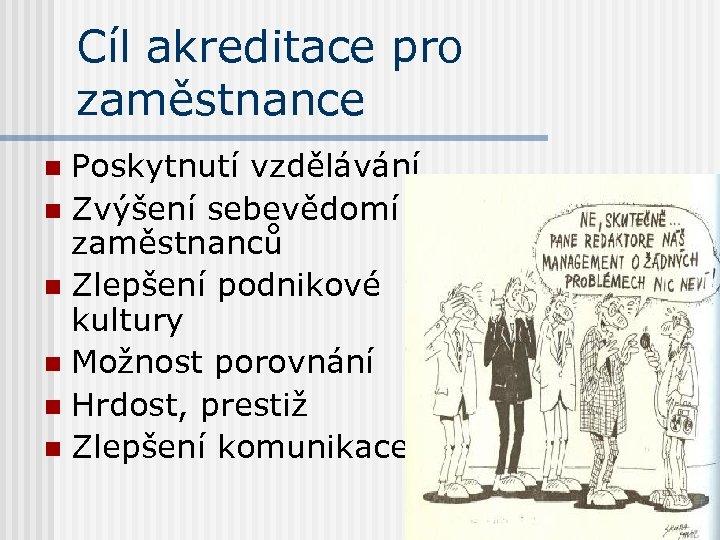 Cíl akreditace pro zaměstnance Poskytnutí vzdělávání n Zvýšení sebevědomí zaměstnanců n Zlepšení podnikové kultury