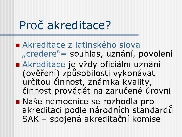 """Proč akreditace? Akreditace z latinského slova """"credere""""= souhlas, uznání, povolení n Akreditace je vždy"""