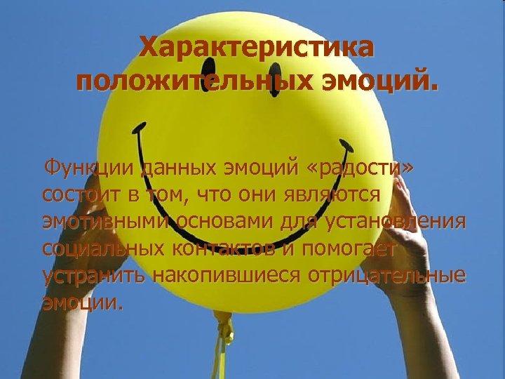Характеристика положительных эмоций. Функции данных эмоций «радости» состоит в том, что они являются эмотивными