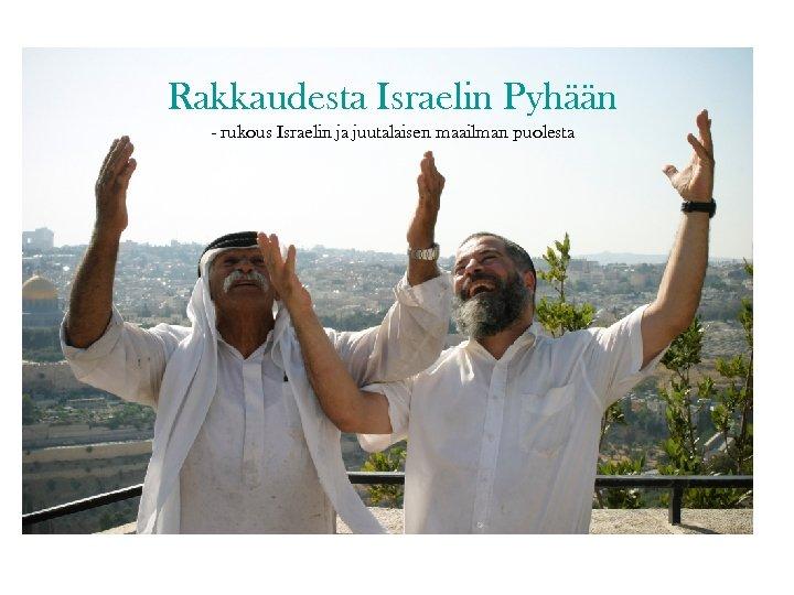 Rakkaudesta Israelin Pyhään - rukous Israelin ja juutalaisen maailman puolesta