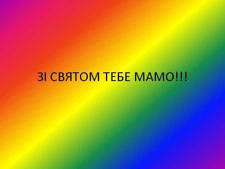 ЗІ СВЯТОМ ТЕБЕ МАМО!!!
