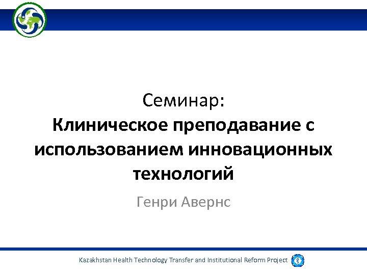 Семинар: Клиническое преподавание с использованием инновационных технологий Генри Авернс Kazakhstan Health Technology Transfer and