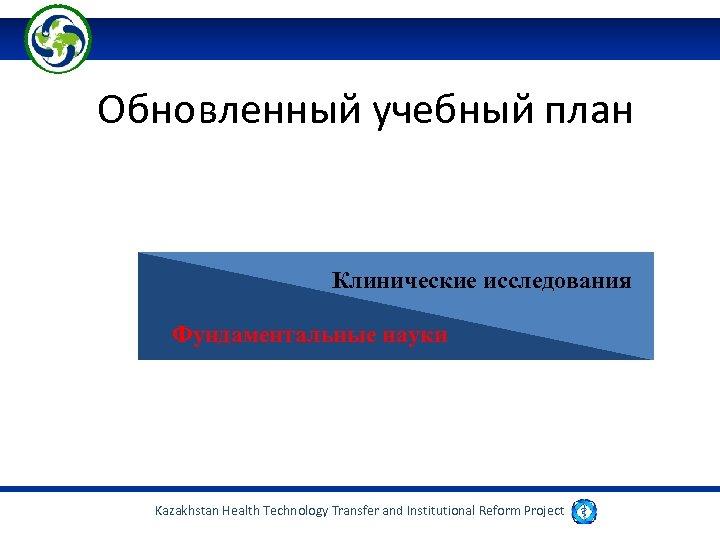 Обновленный учебный план Клинические исследования Фундаментальные науки Kazakhstan Health Technology Transfer and Institutional Reform