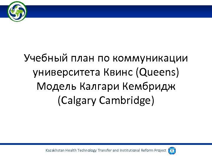 Учебный план по коммуникации университета Квинс (Queens) Модель Калгари Кембридж (Calgary Cambridge) Kazakhstan Health