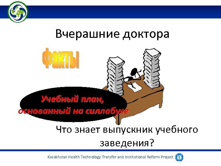 Вчерашние доктора Учебный план, основанный на силлабусе Что знает выпускник учебного заведения? Kazakhstan Health