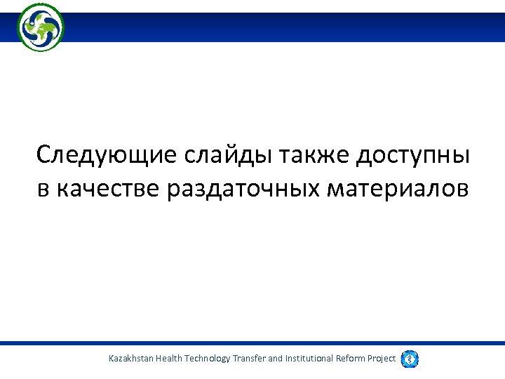 Следующие слайды также доступны в качестве раздаточных материалов Kazakhstan Health Technology Transfer and Institutional
