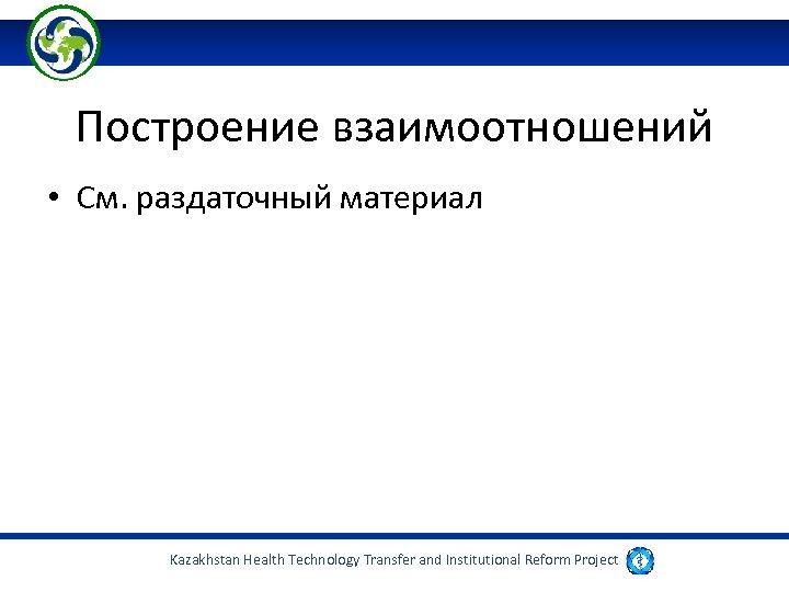 Построение взаимоотношений • См. раздаточный материал Kazakhstan Health Technology Transfer and Institutional Reform Project