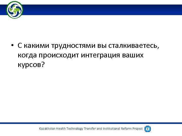 • С какими трудностями вы сталкиваетесь, когда происходит интеграция ваших курсов? Kazakhstan Health
