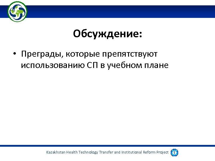 Обсуждение: • Преграды, которые препятствуют использованию СП в учебном плане Kazakhstan Health Technology Transfer