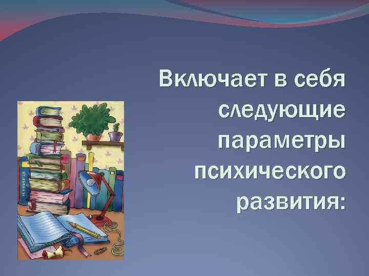 Включает в себя следующие параметры психического развития: