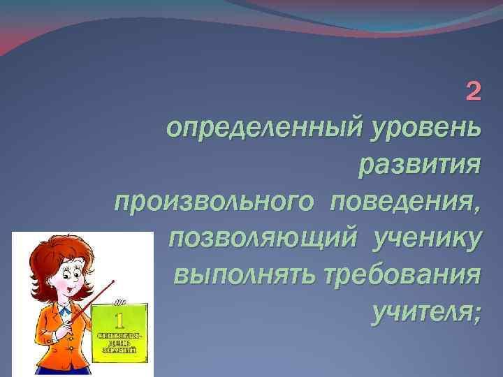 2 определенный уровень развития произвольного поведения, позволяющий ученику выполнять требования учителя;