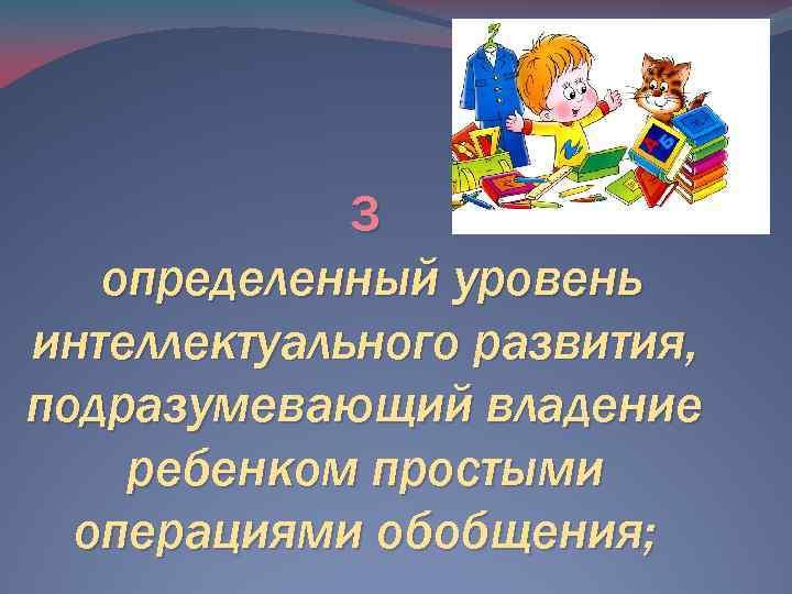 3 определенный уровень интеллектуального развития, подразумевающий владение ребенком простыми операциями обобщения;