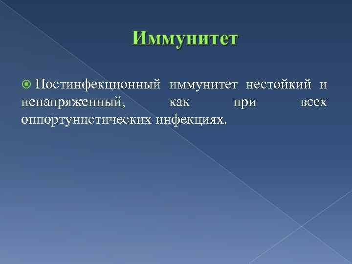 Иммунитет Постинфекционный иммунитет нестойкий и ненапряженный, как при всех оппортунистических инфекциях.