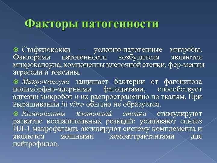 Факторы патогенности Стафилококки — условно патогенные микробы. Факторами патогенности возбудителя являются микрокапсула, компоненты клеточной