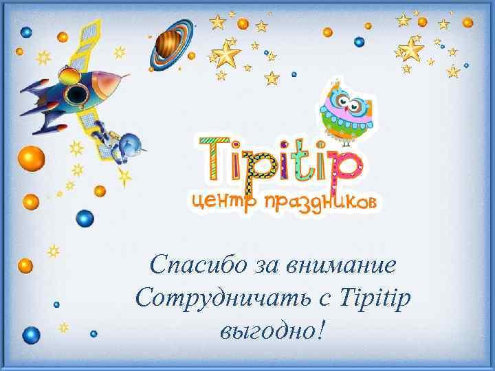 Спасибо за внимание Сотрудничать с Tipitip выгодно!