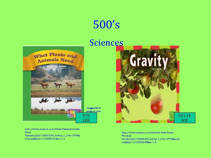 500's Sciences Images from amazon. com 570 LEB http: //www. amazon. com/What-Plants-Animals. Need. Readers/dp/0756505291/ref=sr_1_1?