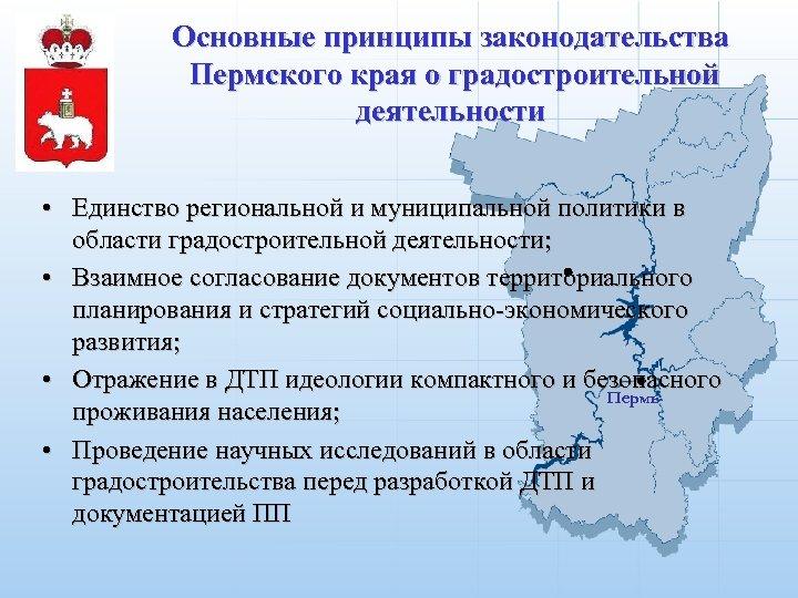 Основные принципы законодательства Пермского края о градостроительной деятельности • Единство региональной и муниципальной политики